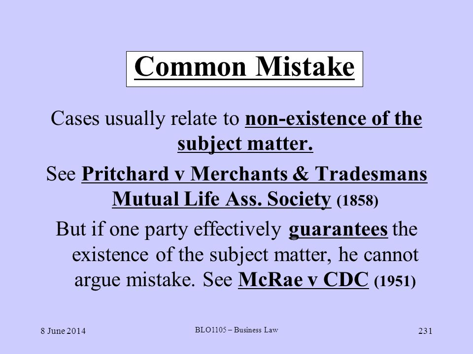 8 June 2014 BLO1105 – Business Law 231 Common Mistake Cases usually relate to non-existence of the subject matter. See Pritchard v Merchants & Tradesm