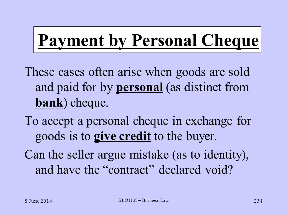 8 June 2014 BLO1105 – Business Law 234 Payment by Personal Cheque These cases often arise when goods are sold and paid for by personal (as distinct fr