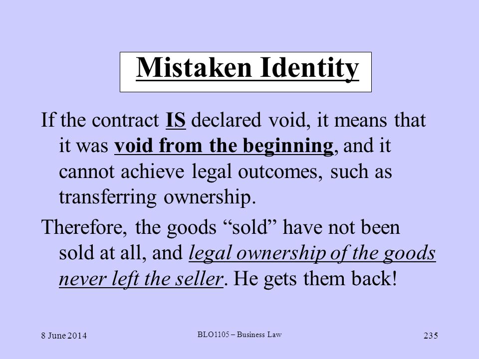 8 June 2014 BLO1105 – Business Law 235 Mistaken Identity If the contract IS declared void, it means that it was void from the beginning, and it cannot