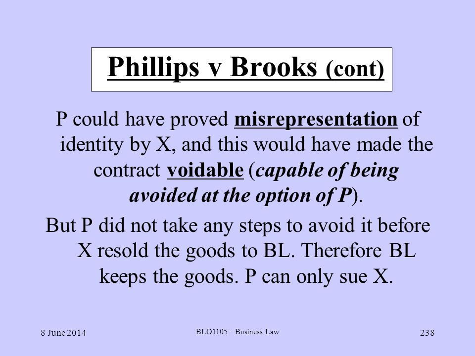 8 June 2014 BLO1105 – Business Law 238 Phillips v Brooks (cont) P could have proved misrepresentation of identity by X, and this would have made the c