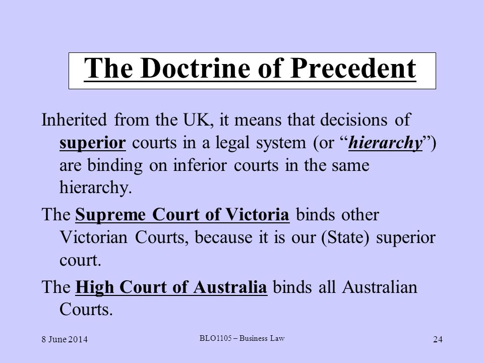 8 June 2014 BLO1105 – Business Law 24 The Doctrine of Precedent Inherited from the UK, it means that decisions of superior courts in a legal system (o