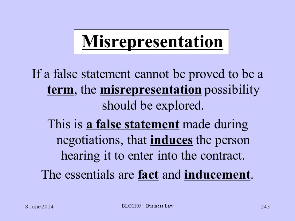 8 June 2014 BLO1105 – Business Law 245 Misrepresentation If a false statement cannot be proved to be a term, the misrepresentation possibility should