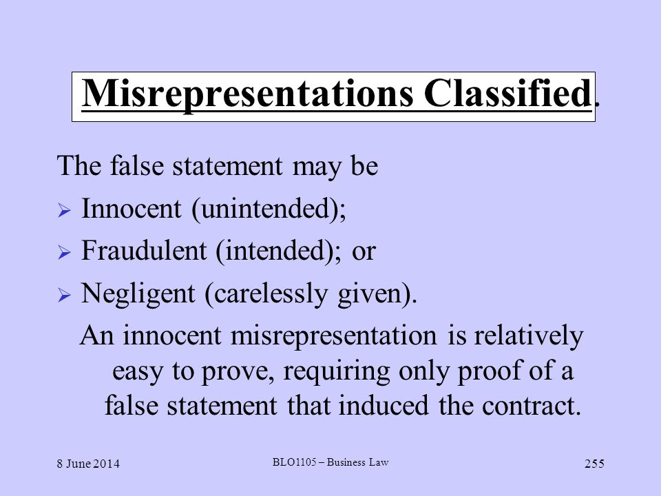 8 June 2014 BLO1105 – Business Law 255 Misrepresentations Classified. The false statement may be Innocent (unintended); Fraudulent (intended); or Negl