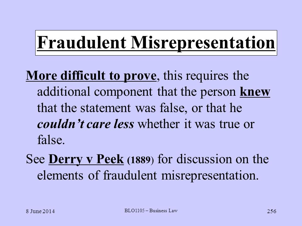 8 June 2014 BLO1105 – Business Law 256 Fraudulent Misrepresentation More difficult to prove, this requires the additional component that the person kn