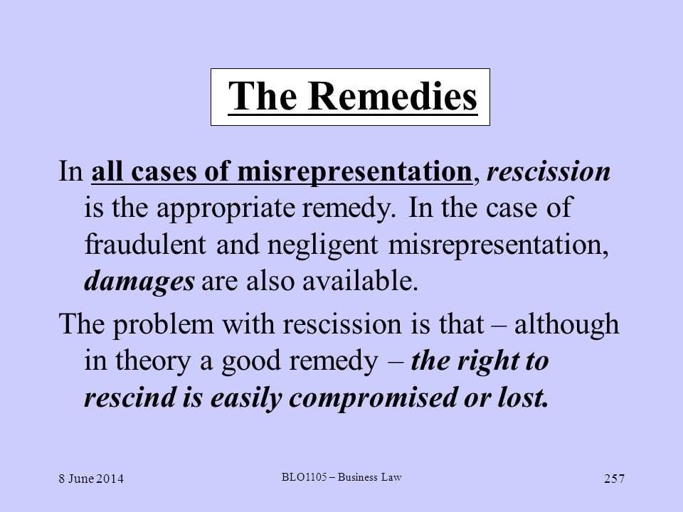 8 June 2014 BLO1105 – Business Law 257 The Remedies In all cases of misrepresentation, rescission is the appropriate remedy. In the case of fraudulent