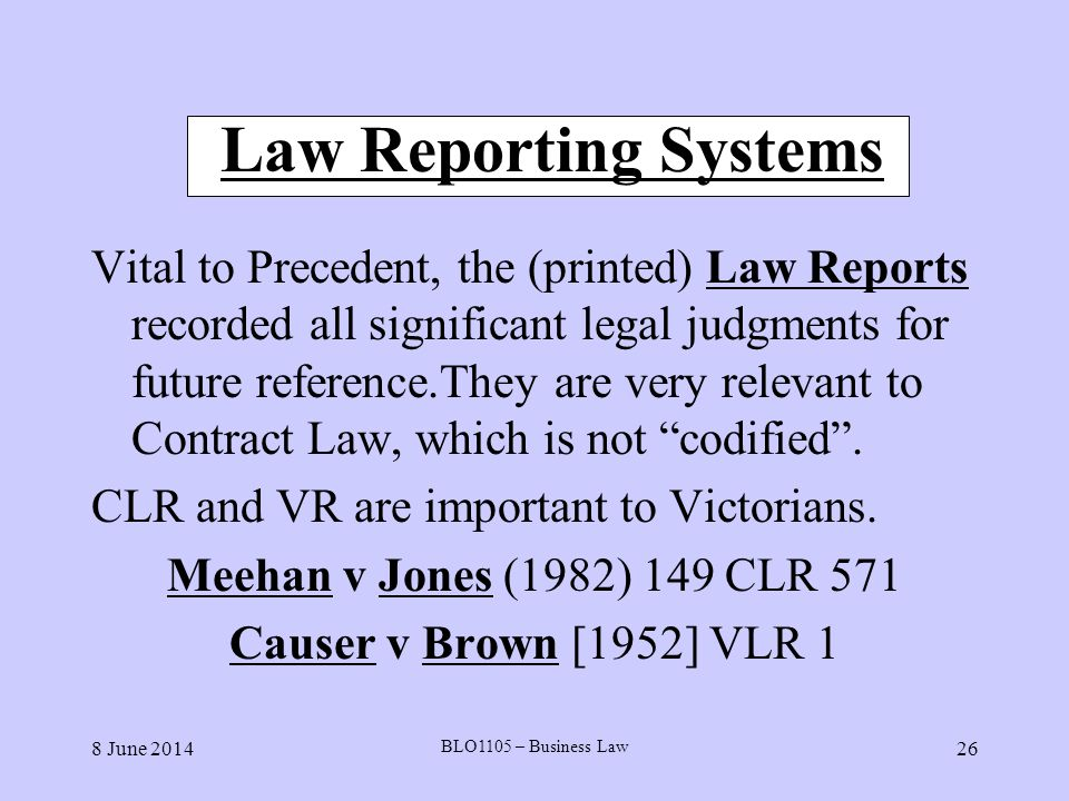 8 June 2014 BLO1105 – Business Law 26 Law Reporting Systems Vital to Precedent, the (printed) Law Reports recorded all significant legal judgments for