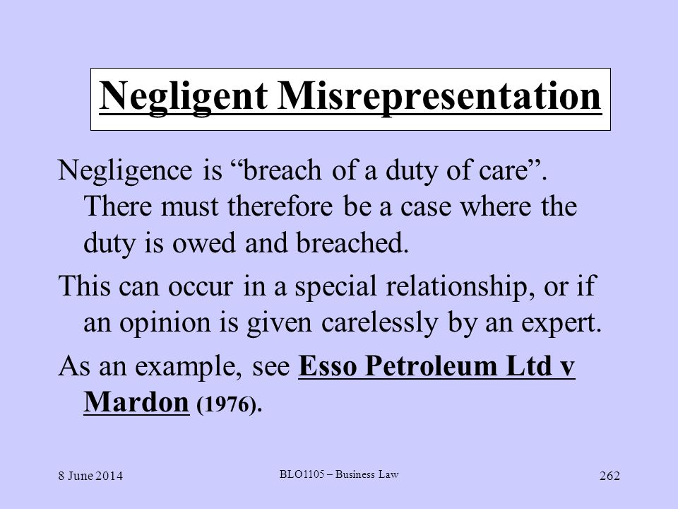 8 June 2014 BLO1105 – Business Law 262 Negligent Misrepresentation Negligence is breach of a duty of care. There must therefore be a case where the du