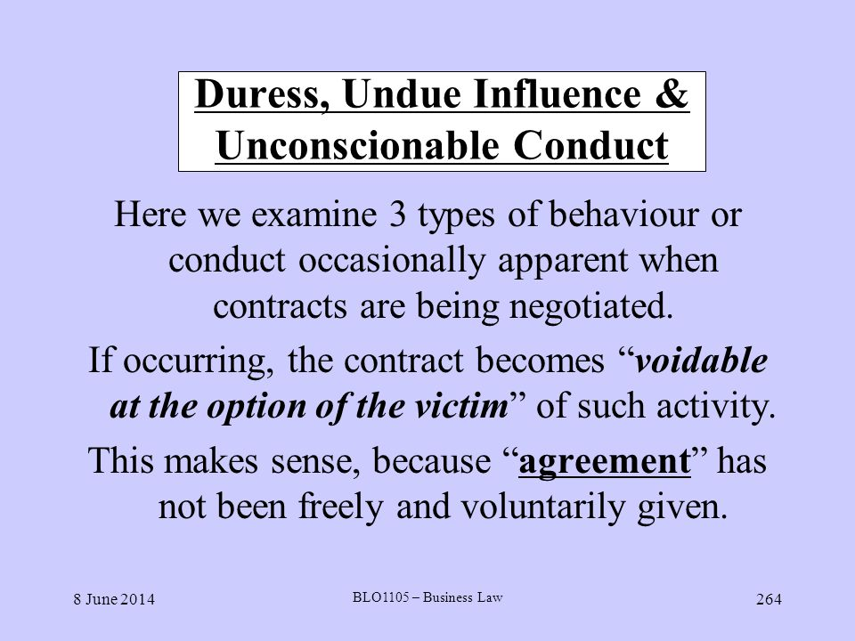 8 June 2014 BLO1105 – Business Law 264 Duress, Undue Influence & Unconscionable Conduct Here we examine 3 types of behaviour or conduct occasionally a