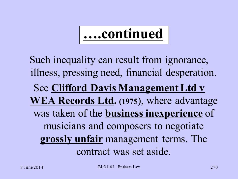 8 June 2014 BLO1105 – Business Law 270 ….continued Such inequality can result from ignorance, illness, pressing need, financial desperation. See Cliff