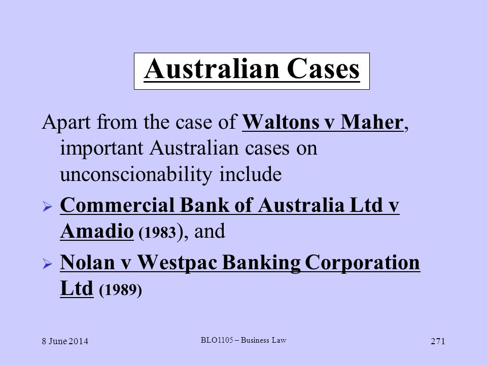 8 June 2014 BLO1105 – Business Law 271 Australian Cases Apart from the case of Waltons v Maher, important Australian cases on unconscionability includ