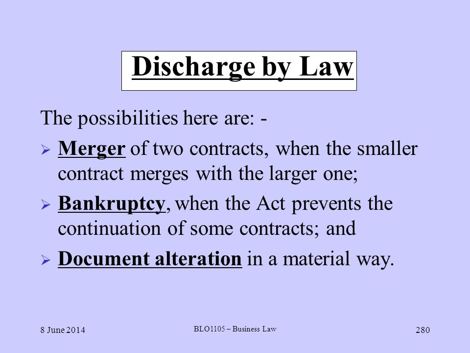 8 June 2014 BLO1105 – Business Law 280 Discharge by Law The possibilities here are: - Merger of two contracts, when the smaller contract merges with t