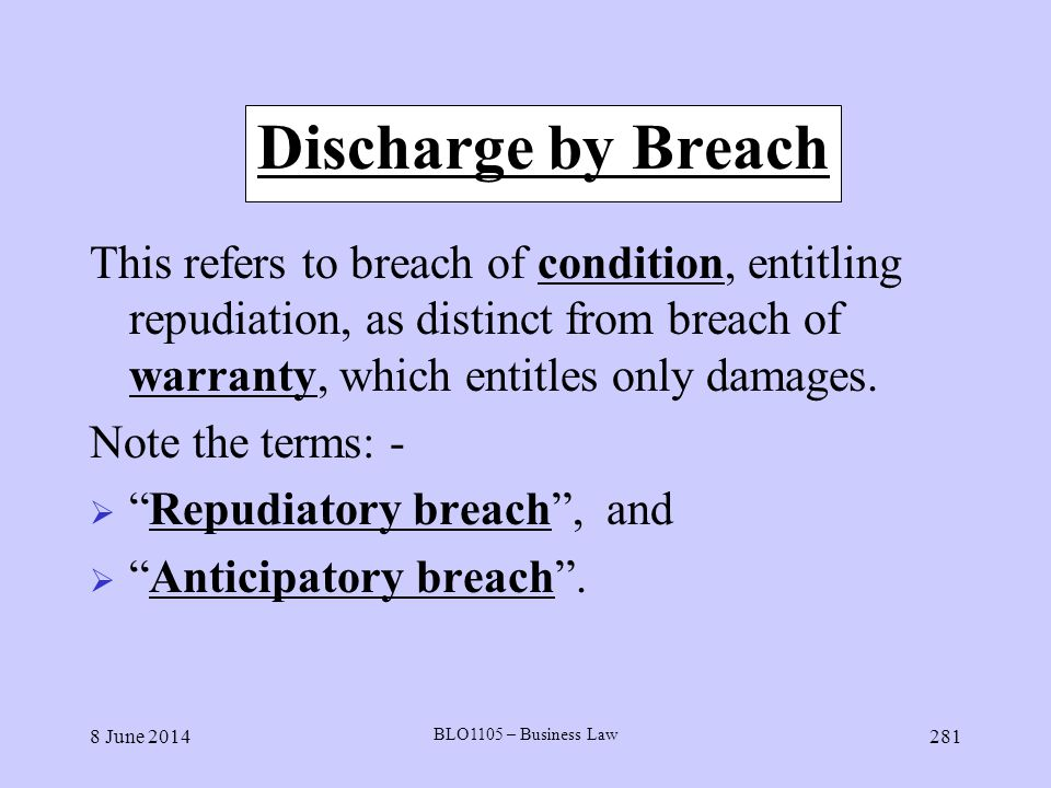 8 June 2014 BLO1105 – Business Law 281 Discharge by Breach This refers to breach of condition, entitling repudiation, as distinct from breach of warra