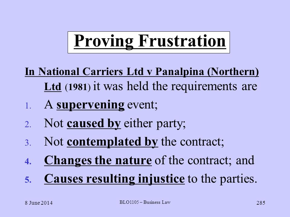 8 June 2014 BLO1105 – Business Law 285 Proving Frustration In National Carriers Ltd v Panalpina (Northern) Ltd (1981) it was held the requirements are
