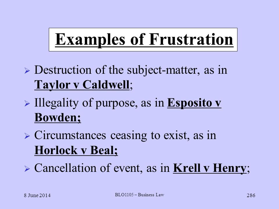 8 June 2014 BLO1105 – Business Law 286 Examples of Frustration Destruction of the subject-matter, as in Taylor v Caldwell; Illegality of purpose, as i