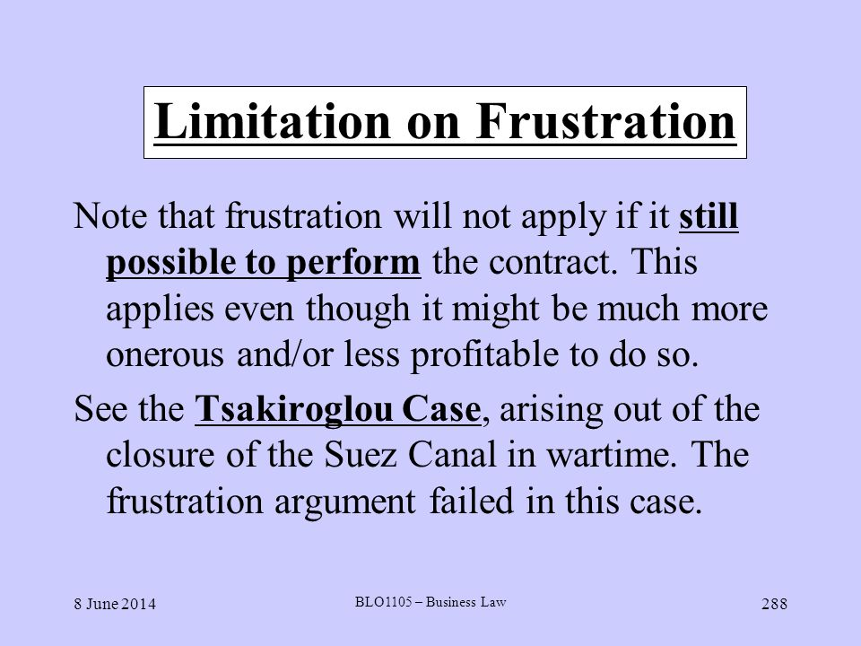 8 June 2014 BLO1105 – Business Law 288 Limitation on Frustration Note that frustration will not apply if it still possible to perform the contract. Th