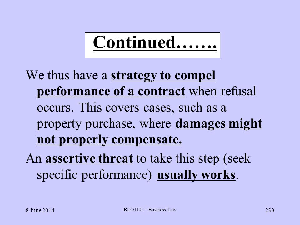 8 June 2014 BLO1105 – Business Law 293 Continued……. We thus have a strategy to compel performance of a contract when refusal occurs. This covers cases