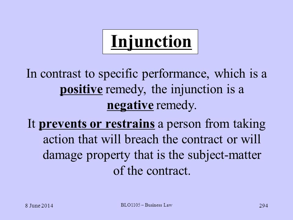 8 June 2014 BLO1105 – Business Law 294 Injunction In contrast to specific performance, which is a positive remedy, the injunction is a negative remedy