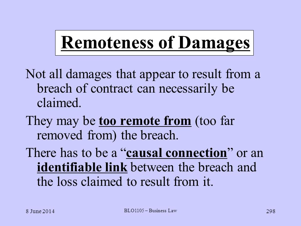 8 June 2014 BLO1105 – Business Law 298 Remoteness of Damages Not all damages that appear to result from a breach of contract can necessarily be claime