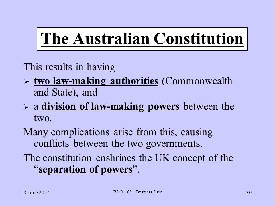8 June 2014 BLO1105 – Business Law 30 The Australian Constitution This results in having two law-making authorities (Commonwealth and State), and a di