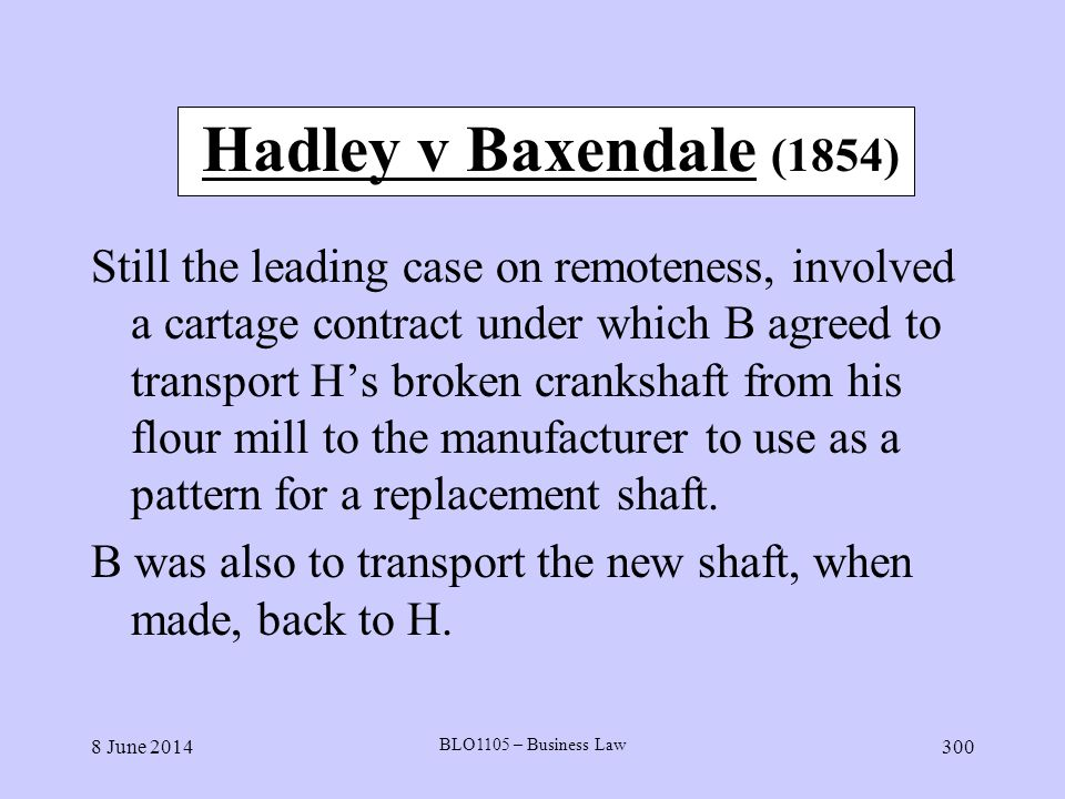8 June 2014 BLO1105 – Business Law 300 Hadley v Baxendale (1854) Still the leading case on remoteness, involved a cartage contract under which B agree