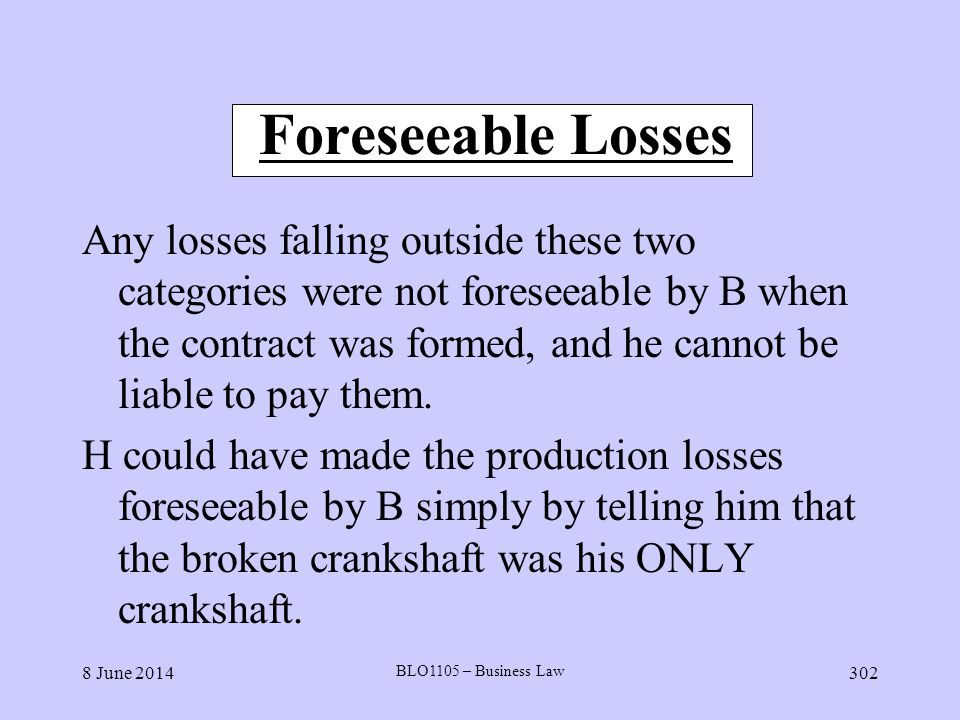 8 June 2014 BLO1105 – Business Law 302 Foreseeable Losses Any losses falling outside these two categories were not foreseeable by B when the contract