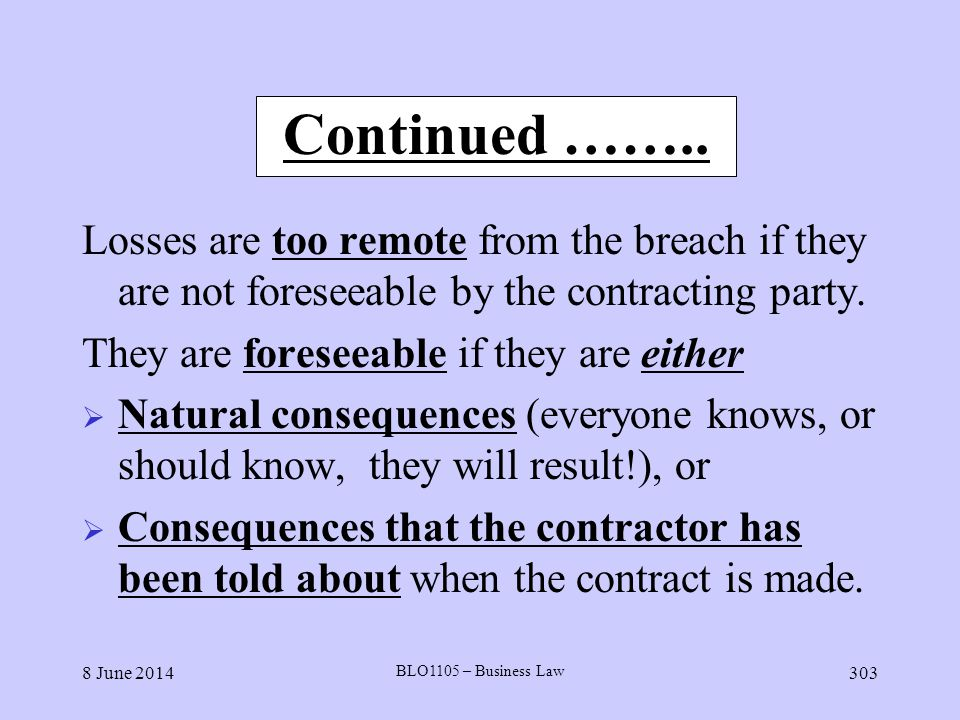 8 June 2014 BLO1105 – Business Law 303 Continued …….. Losses are too remote from the breach if they are not foreseeable by the contracting party. They