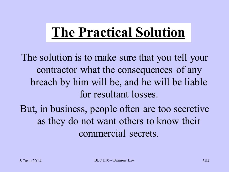 8 June 2014 BLO1105 – Business Law 304 The Practical Solution The solution is to make sure that you tell your contractor what the consequences of any