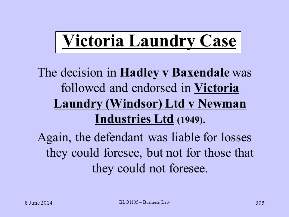 8 June 2014 BLO1105 – Business Law 305 Victoria Laundry Case The decision in Hadley v Baxendale was followed and endorsed in Victoria Laundry (Windsor