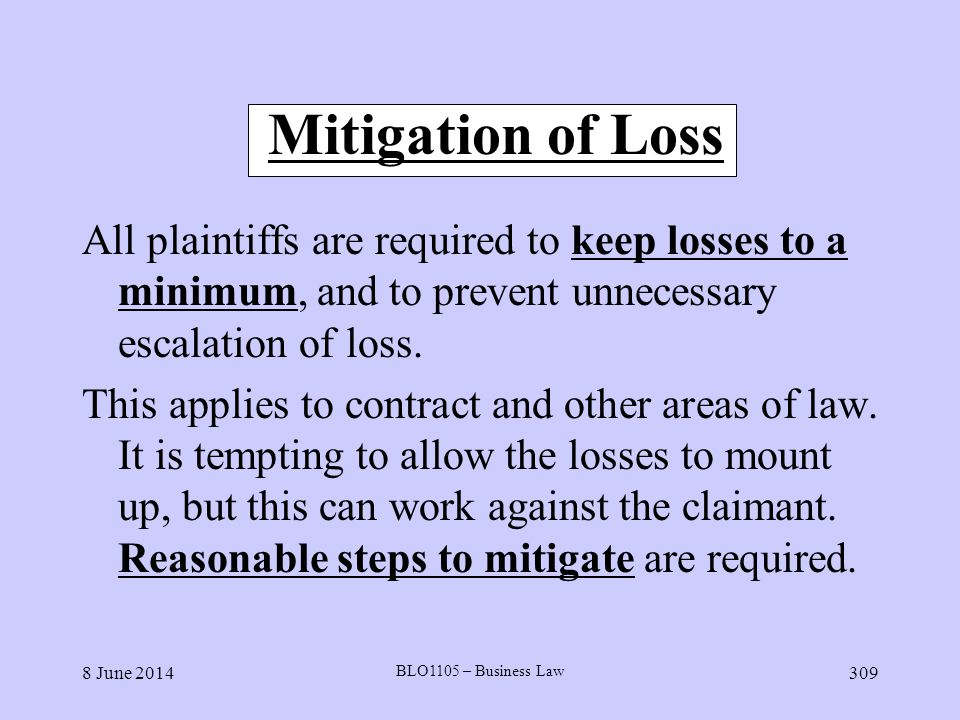 8 June 2014 BLO1105 – Business Law 309 Mitigation of Loss All plaintiffs are required to keep losses to a minimum, and to prevent unnecessary escalati