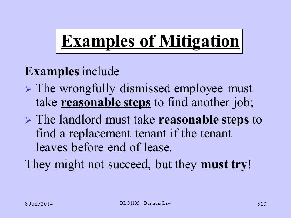 8 June 2014 BLO1105 – Business Law 310 Examples of Mitigation Examples include The wrongfully dismissed employee must take reasonable steps to find an