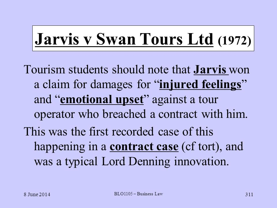 8 June 2014 BLO1105 – Business Law 311 Jarvis v Swan Tours Ltd (1972) Tourism students should note that Jarvis won a claim for damages for injured fee
