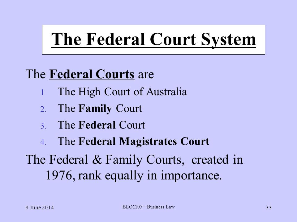 8 June 2014 BLO1105 – Business Law 33 The Federal Court System The Federal Courts are 1. The High Court of Australia 2. The Family Court 3. The Federa