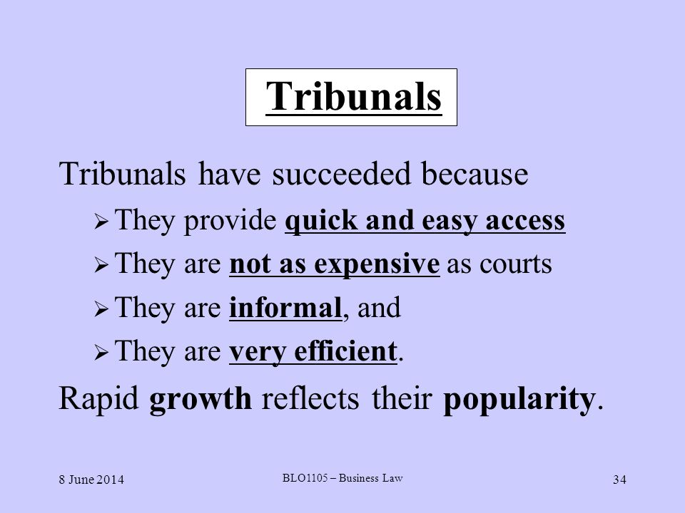 8 June 2014 BLO1105 – Business Law 34 Tribunals Tribunals have succeeded because They provide quick and easy access They are not as expensive as court