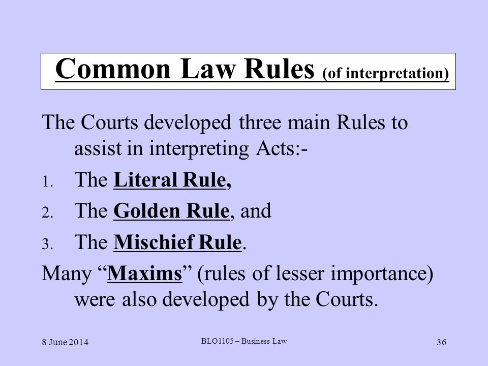8 June 2014 BLO1105 – Business Law 36 Common Law Rules (of interpretation) The Courts developed three main Rules to assist in interpreting Acts:- 1. T