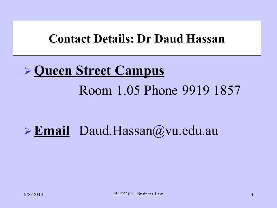 Contact Details: Dr Daud Hassan Queen Street Campus Room 1.05 Phone 9919 1857 Email Daud.Hassan@vu.edu.au 6/8/2014 BLO1105 – Business Law 4