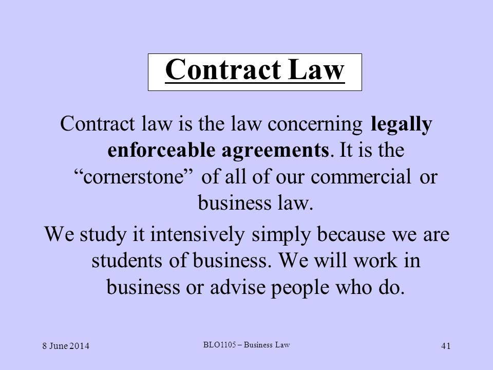 8 June 2014 BLO1105 – Business Law 41 Contract Law Contract law is the law concerning legally enforceable agreements. It is the cornerstone of all of