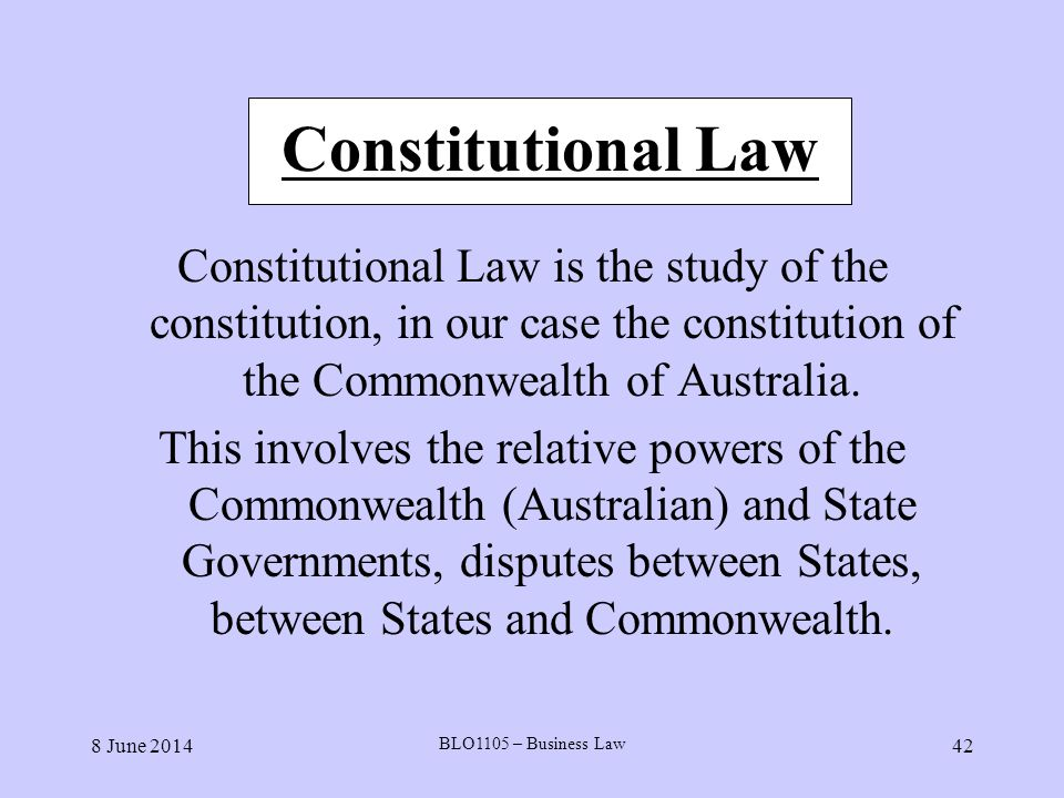 8 June 2014 BLO1105 – Business Law 42 Constitutional Law Constitutional Law is the study of the constitution, in our case the constitution of the Comm
