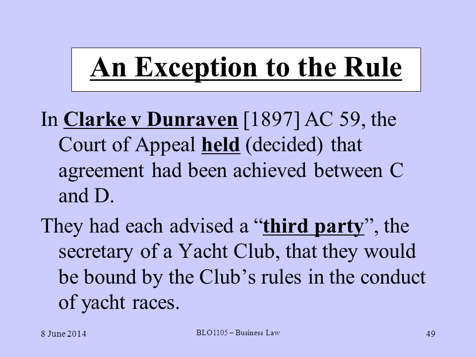 8 June 2014 BLO1105 – Business Law 49 An Exception to the Rule In Clarke v Dunraven [1897] AC 59, the Court of Appeal held (decided) that agreement ha