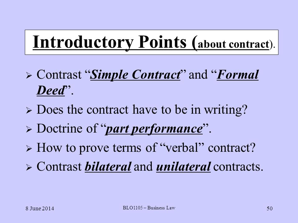 8 June 2014 BLO1105 – Business Law 50 Introductory Points ( about contract). Contrast Simple Contract and Formal Deed. Does the contract have to be in