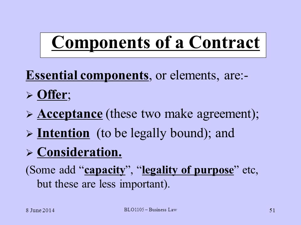 8 June 2014 BLO1105 – Business Law 51 Components of a Contract Essential components, or elements, are:- Offer; Acceptance (these two make agreement);