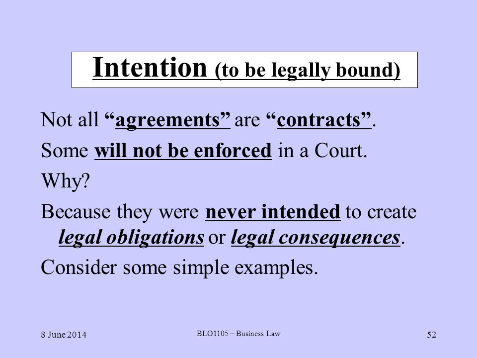 8 June 2014 BLO1105 – Business Law 52 Intention (to be legally bound) Not all agreements are contracts. Some will not be enforced in a Court. Why? Bec