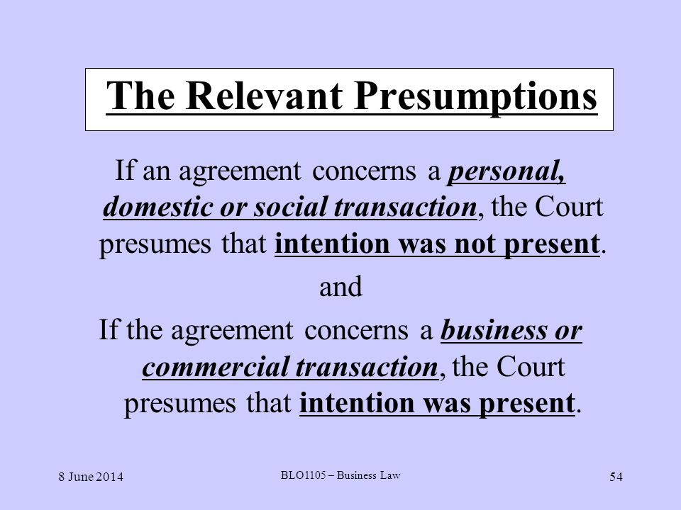 8 June 2014 BLO1105 – Business Law 54 The Relevant Presumptions If an agreement concerns a personal, domestic or social transaction, the Court presume