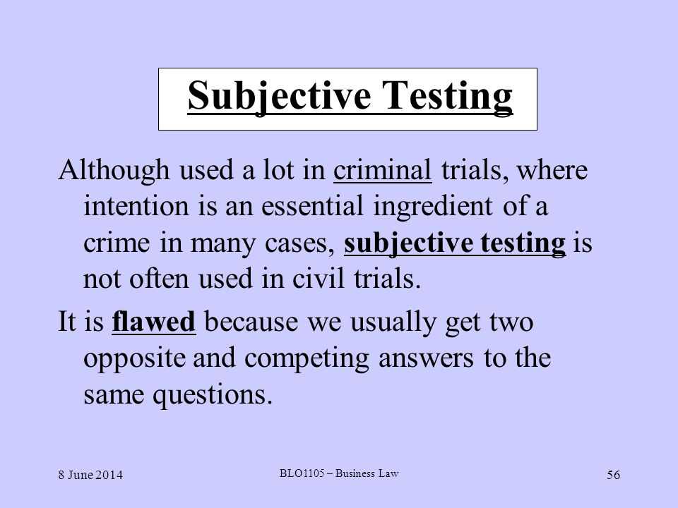8 June 2014 BLO1105 – Business Law 56 Subjective Testing Although used a lot in criminal trials, where intention is an essential ingredient of a crime