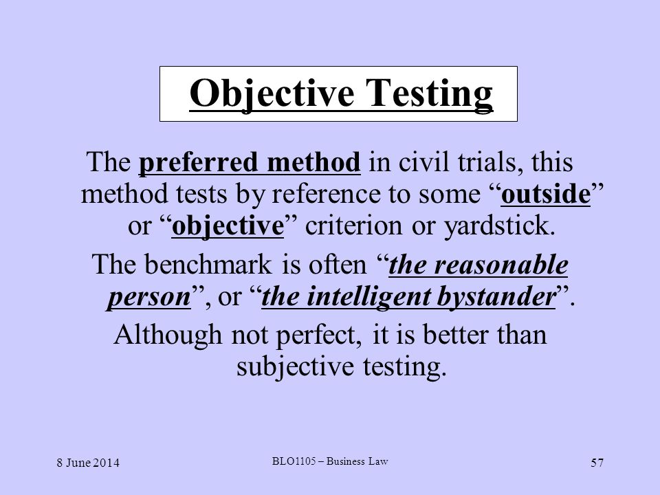 8 June 2014 BLO1105 – Business Law 57 Objective Testing The preferred method in civil trials, this method tests by reference to some outside or object