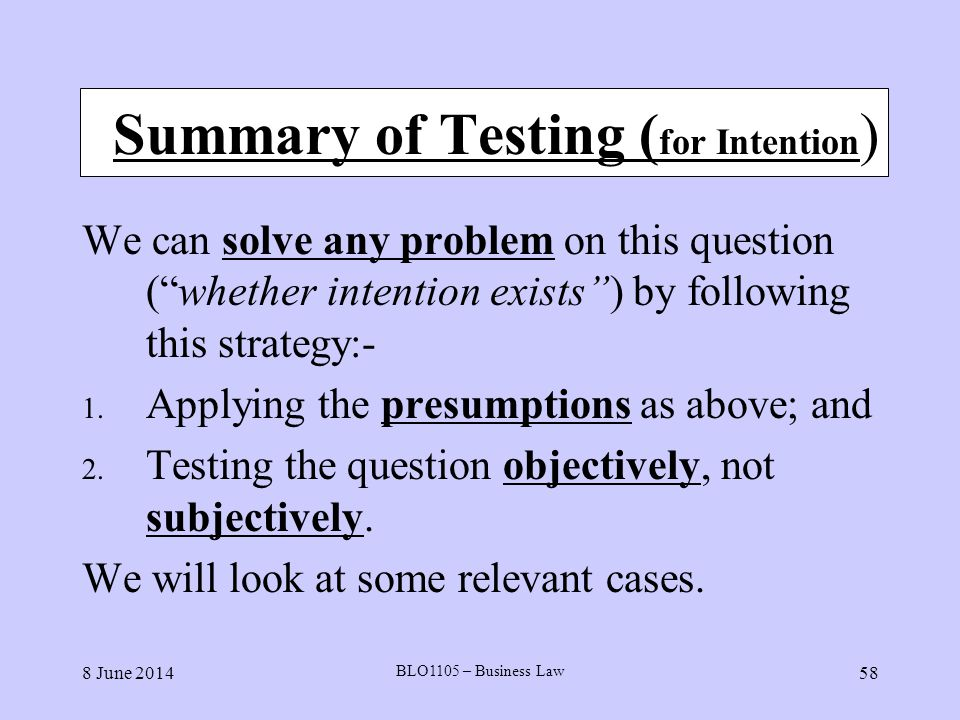 8 June 2014 BLO1105 – Business Law 58 Summary of Testing ( for Intention ) We can solve any problem on this question (whether intention exists) by fol