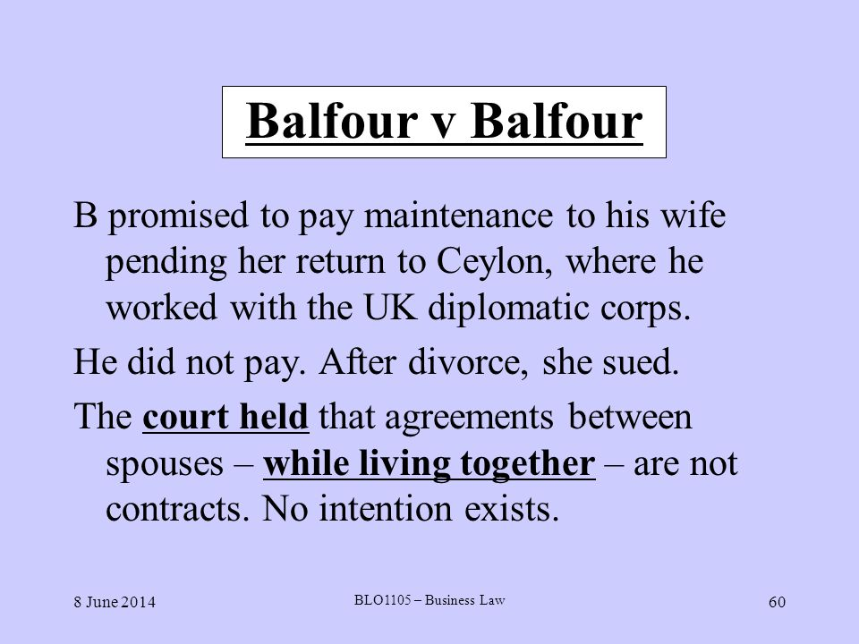 8 June 2014 BLO1105 – Business Law 60 Balfour v Balfour B promised to pay maintenance to his wife pending her return to Ceylon, where he worked with t