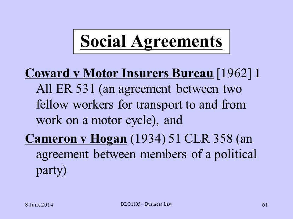8 June 2014 BLO1105 – Business Law 61 Social Agreements Coward v Motor Insurers Bureau [1962] 1 All ER 531 (an agreement between two fellow workers fo