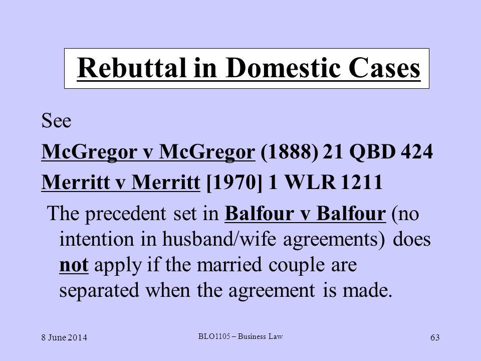 8 June 2014 BLO1105 – Business Law 63 Rebuttal in Domestic Cases See McGregor v McGregor (1888) 21 QBD 424 Merritt v Merritt [1970] 1 WLR 1211 The pre