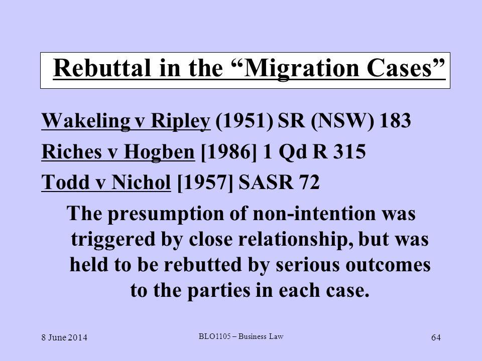 8 June 2014 BLO1105 – Business Law 64 Rebuttal in the Migration Cases Wakeling v Ripley (1951) SR (NSW) 183 Riches v Hogben [1986] 1 Qd R 315 Todd v N