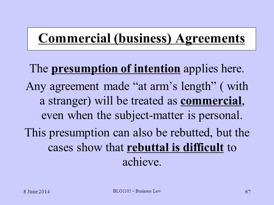 8 June 2014 BLO1105 – Business Law 67 Commercial (business) Agreements The presumption of intention applies here. Any agreement made at arms length (